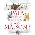 Chronique album jeunesse : Papa hérisson rentrera-t-il à la maison ?